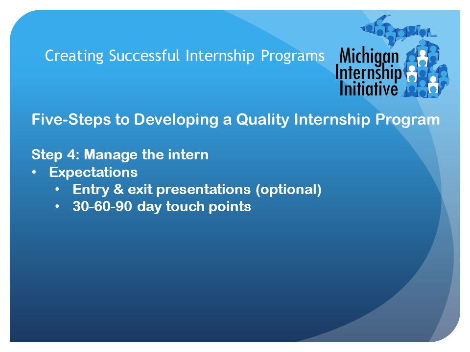 Creating Successful Internship Programs Five-Steps to Developing a Quality Internship Program Step 4: Manage the intern Expectations Entry & exit presentations (optional) 30-60-90 day touch points