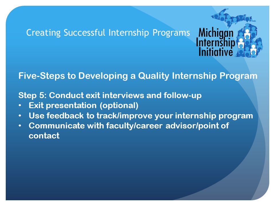 Creating Successful Internship Programs Five-Steps to Developing a Quality Internship Program Step 5: Conduct exit interviews and follow-up Exit presentation (optional) Use feedback to track/improve your internship program Communicate with faculty/career advisor/point of contact