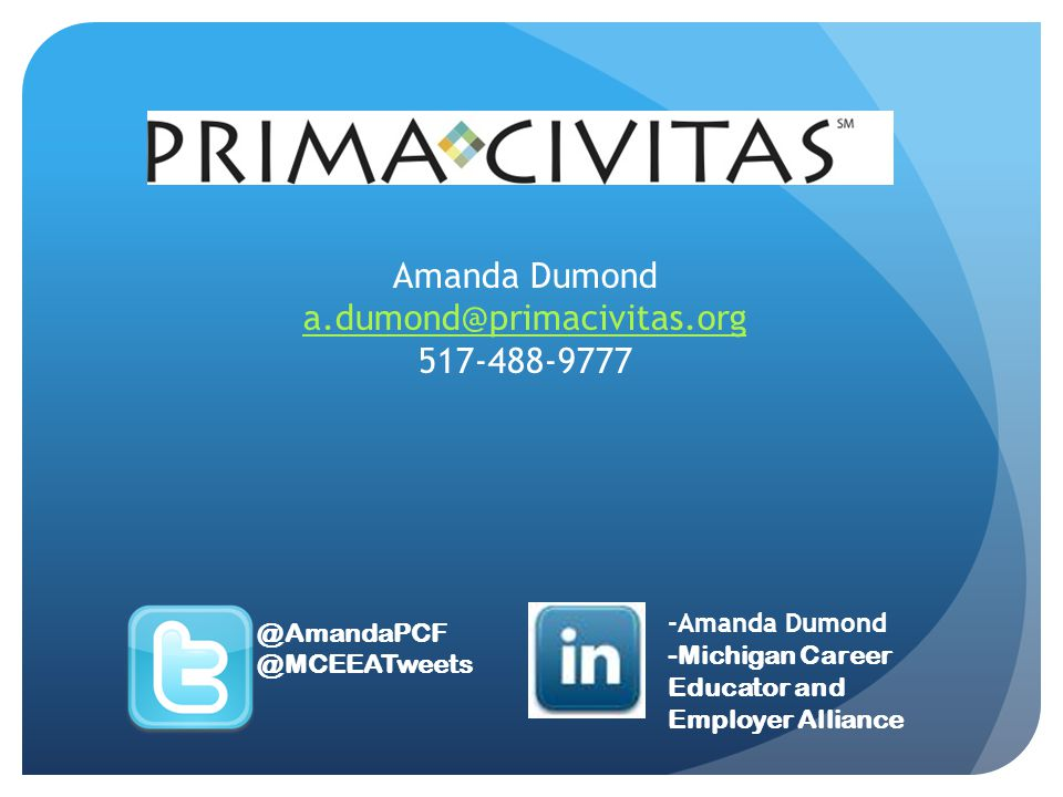Amanda Dumond a.dumond@primacivitas.org 517-488-9777 @AmandaPCF @MCEEATweets -Amanda Dumond -Michigan Career Educator and Employer Alliance