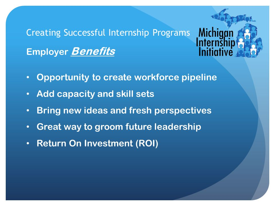 Creating Successful Internship Programs Employer Benefits Opportunity to create workforce pipeline Add capacity and skill sets Bring new ideas and fre