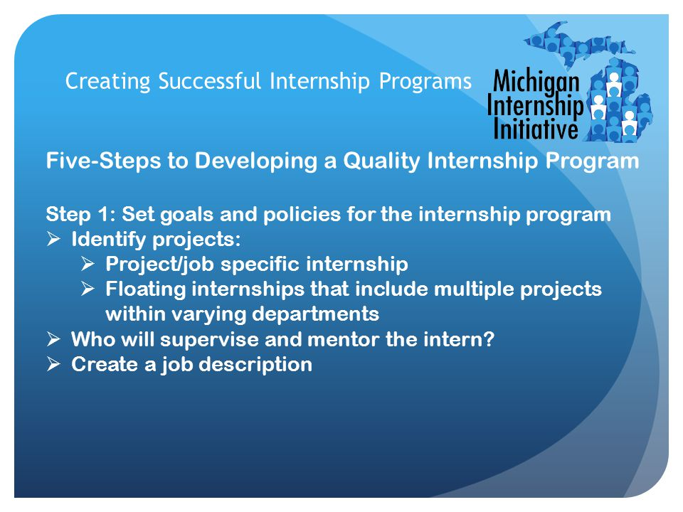 Creating Successful Internship Programs Five-Steps to Developing a Quality Internship Program Step 1: Set goals and policies for the internship progra