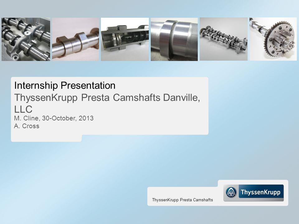 ThyssenKrupp Presta Camshafts Internship Presentation ThyssenKrupp Presta Camshafts Danville, LLC M. Cline, 30-October, 2013 A. Cross