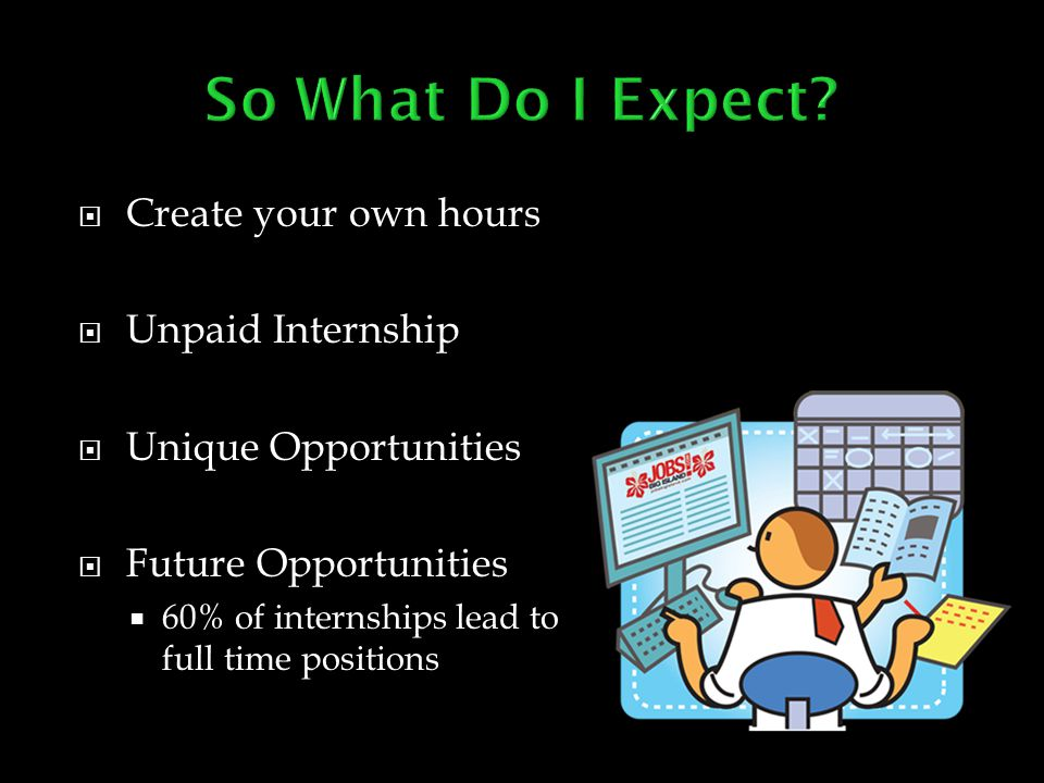  Create your own hours  Unpaid Internship  Unique Opportunities  Future Opportunities  60% of internships lead to full time positions