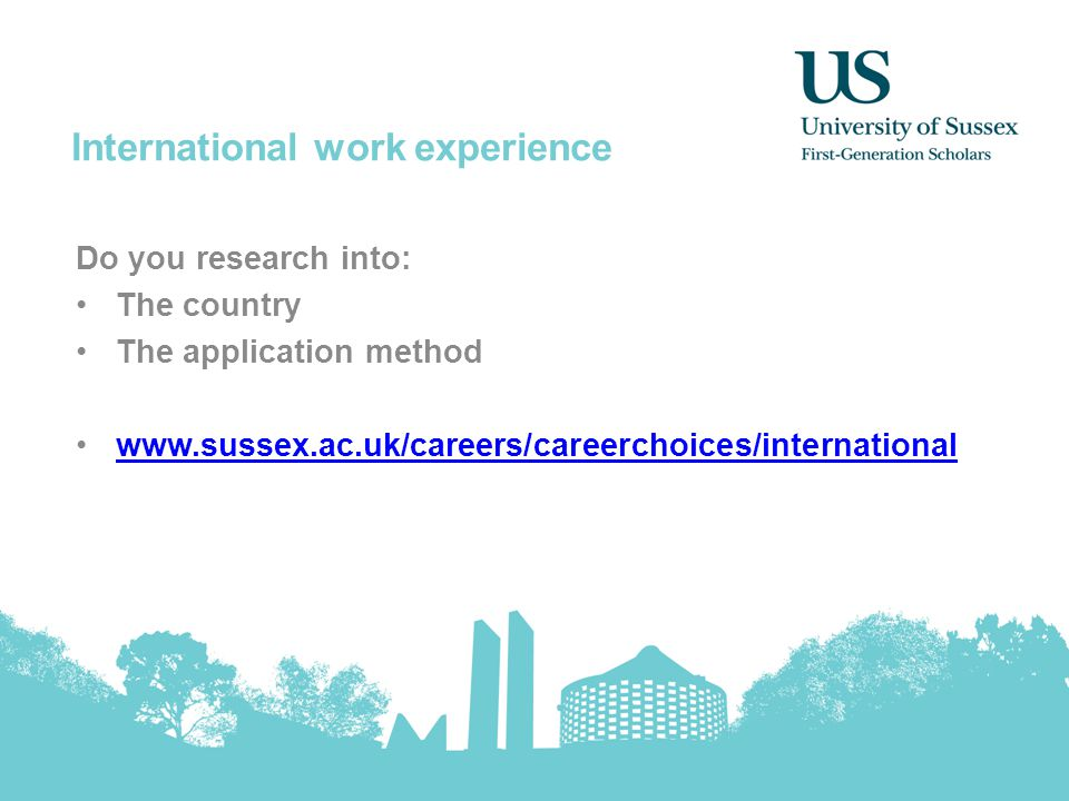 International work experience Do you research into: The country The application method www.sussex.ac.uk/careers/careerchoices/international