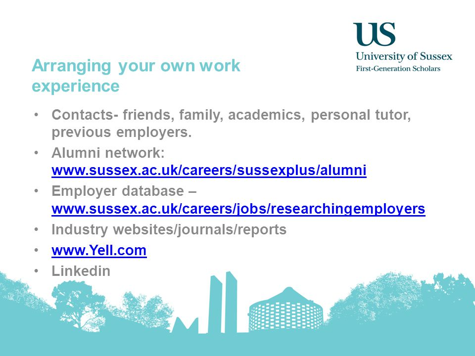 Arranging your own work experience Contacts- friends, family, academics, personal tutor, previous employers. Alumni network: www.sussex.ac.uk/careers/