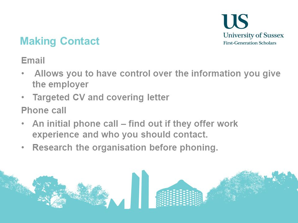 Making Contact Email Allows you to have control over the information you give the employer Targeted CV and covering letter Phone call An initial phone