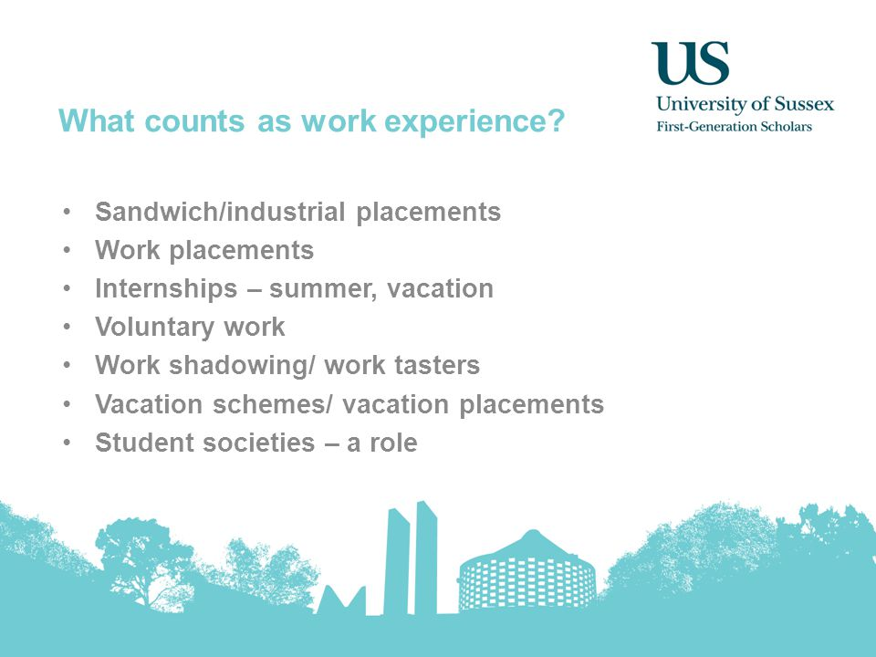 What counts as work experience? Sandwich/industrial placements Work placements Internships – summer, vacation Voluntary work Work shadowing/ work tast