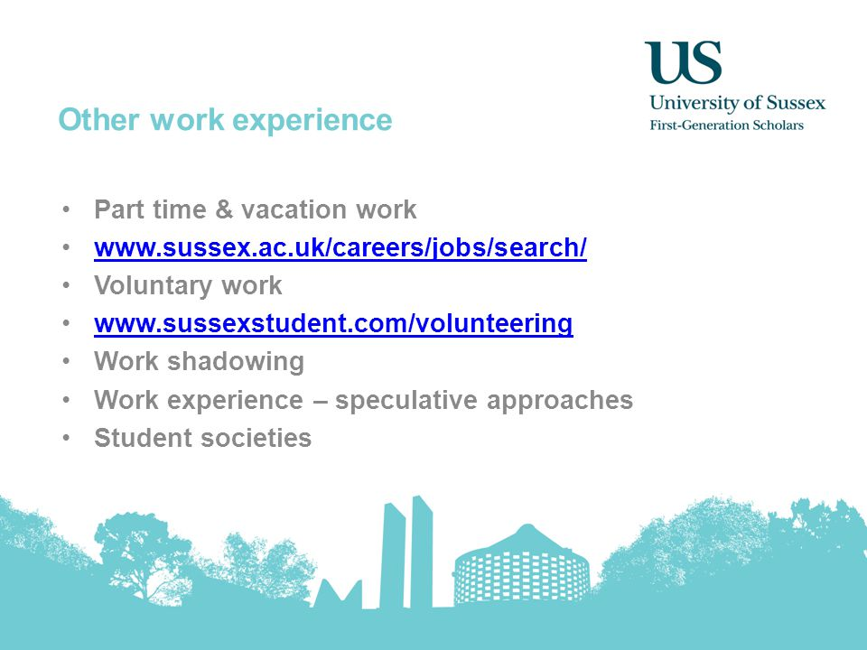 Other work experience Part time & vacation work www.sussex.ac.uk/careers/jobs/search/ Voluntary work www.sussexstudent.com/volunteering Work shadowing