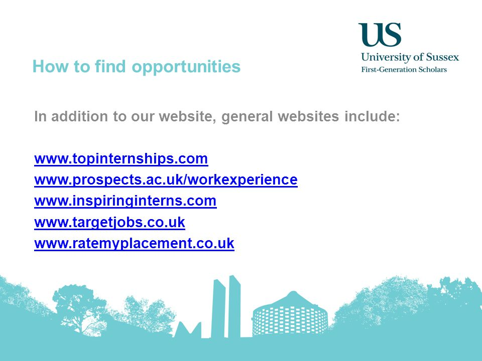 How to find opportunities In addition to our website, general websites include: www.topinternships.com www.prospects.ac.uk/workexperience www.inspirin