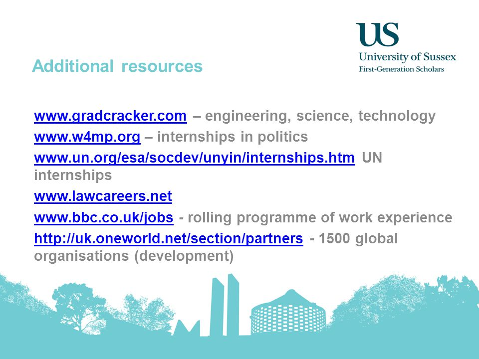 Additional resources www.gradcracker.comwww.gradcracker.com – engineering, science, technology www.w4mp.orgwww.w4mp.org – internships in politics www.