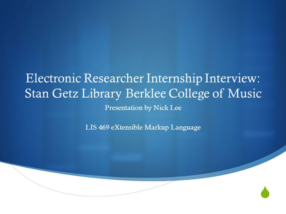  Electronic Researcher Internship Interview: Stan Getz Library Berklee College of Music Presentation by Nick Lee LIS 469 eXtensible Markup Language