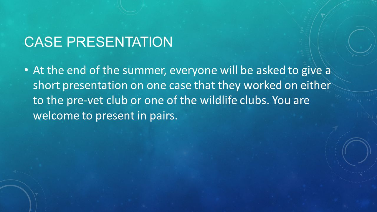CASE PRESENTATION At the end of the summer, everyone will be asked to give a short presentation on one case that they worked on either to the pre-vet club or one of the wildlife clubs.