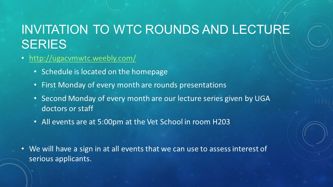 INVITATION TO WTC ROUNDS AND LECTURE SERIES http://ugacvmwtc.weebly.com/ Schedule is located on the homepage First Monday of every month are rounds presentations Second Monday of every month are our lecture series given by UGA doctors or staff All events are at 5:00pm at the Vet School in room H203 We will have a sign in at all events that we can use to assess interest of serious applicants.