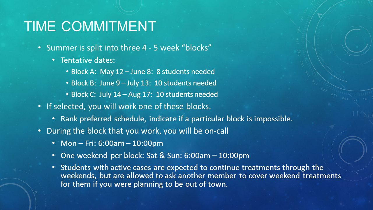TIME COMMITMENT Summer is split into three 4 - 5 week blocks Tentative dates: Block A: May 12 – June 8: 8 students needed Block B: June 9 – July 13: 10 students needed Block C: July 14 – Aug 17: 10 students needed If selected, you will work one of these blocks.