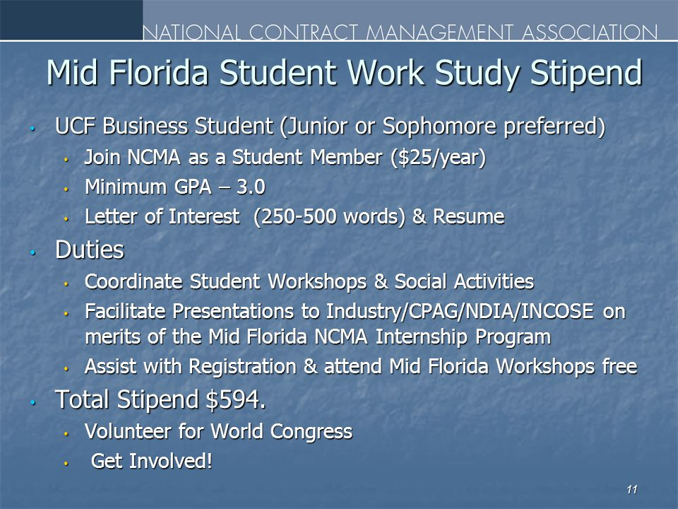 Mid Florida Student Work Study Stipend UCF Business Student (Junior or Sophomore preferred ) UCF Business Student (Junior or Sophomore preferred ) Join NCMA as a Student Member ($25/year) Join NCMA as a Student Member ($25/year) Minimum GPA – 3.0 Minimum GPA – 3.0 Letter of Interest (250-500 words) & Resume Letter of Interest (250-500 words) & Resume Duties Duties Coordinate Student Workshops & Social Activities Coordinate Student Workshops & Social Activities Facilitate Presentations to Industry/CPAG/NDIA/INCOSE on merits of the Mid Florida NCMA Internship Program Facilitate Presentations to Industry/CPAG/NDIA/INCOSE on merits of the Mid Florida NCMA Internship Program Assist with Registration & attend Mid Florida Workshops free Assist with Registration & attend Mid Florida Workshops free Total Stipend $594.