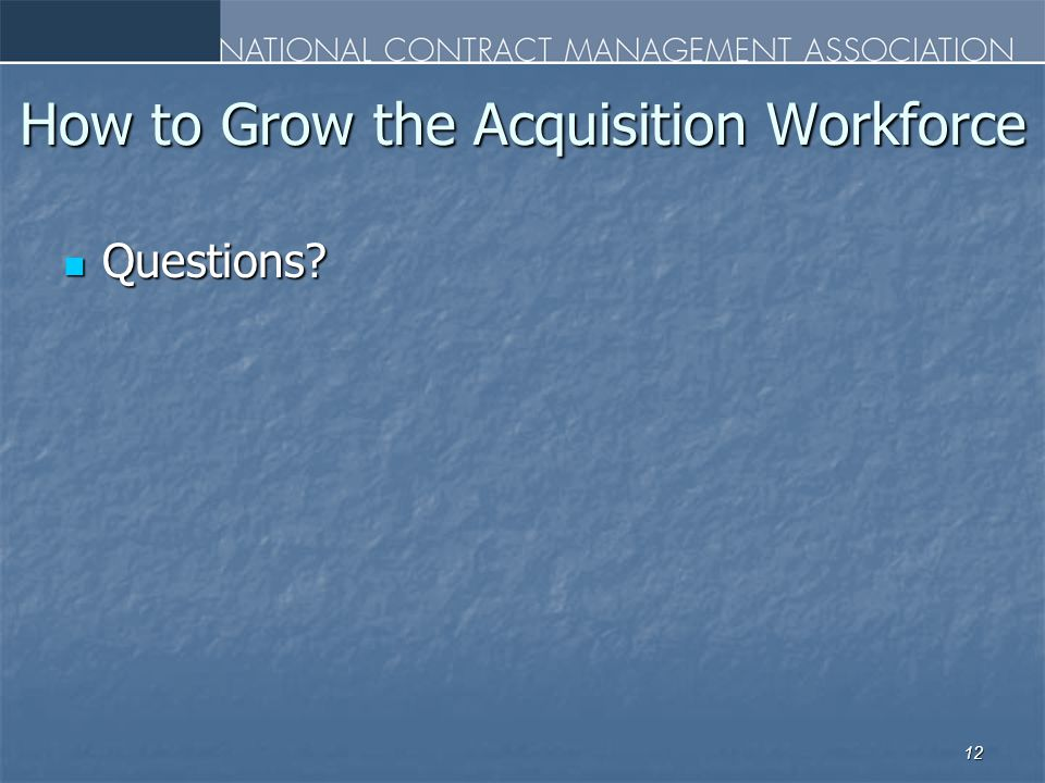 How to Grow the Acquisition Workforce Questions Questions 12