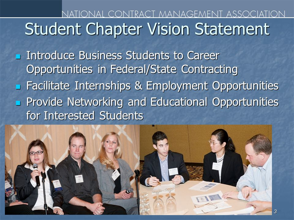Student Chapter Vision Statement Introduce Business Students to Career Opportunities in Federal/State Contracting Introduce Business Students to Career Opportunities in Federal/State Contracting Facilitate Internships & Employment Opportunities Facilitate Internships & Employment Opportunities Provide Networking and Educational Opportunities for Interested Students Provide Networking and Educational Opportunities for Interested Students 3