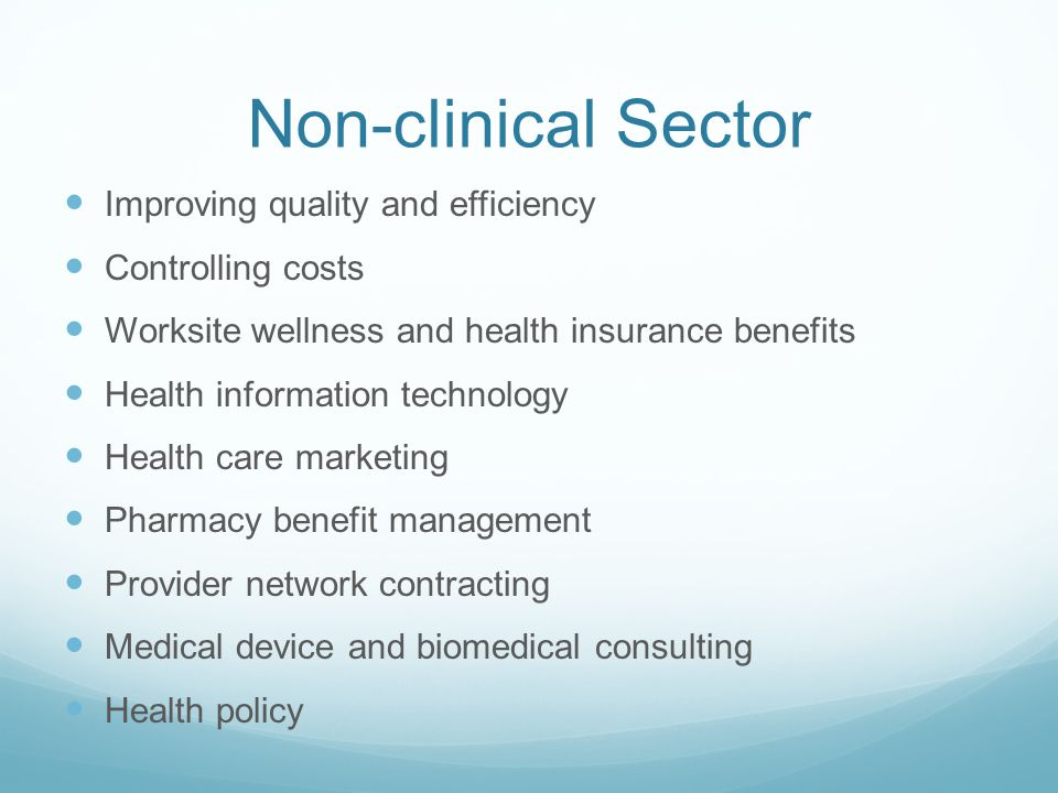 Non-clinical Sector Improving quality and efficiency Controlling costs Worksite wellness and health insurance benefits Health information technology Health care marketing Pharmacy benefit management Provider network contracting Medical device and biomedical consulting Health policy