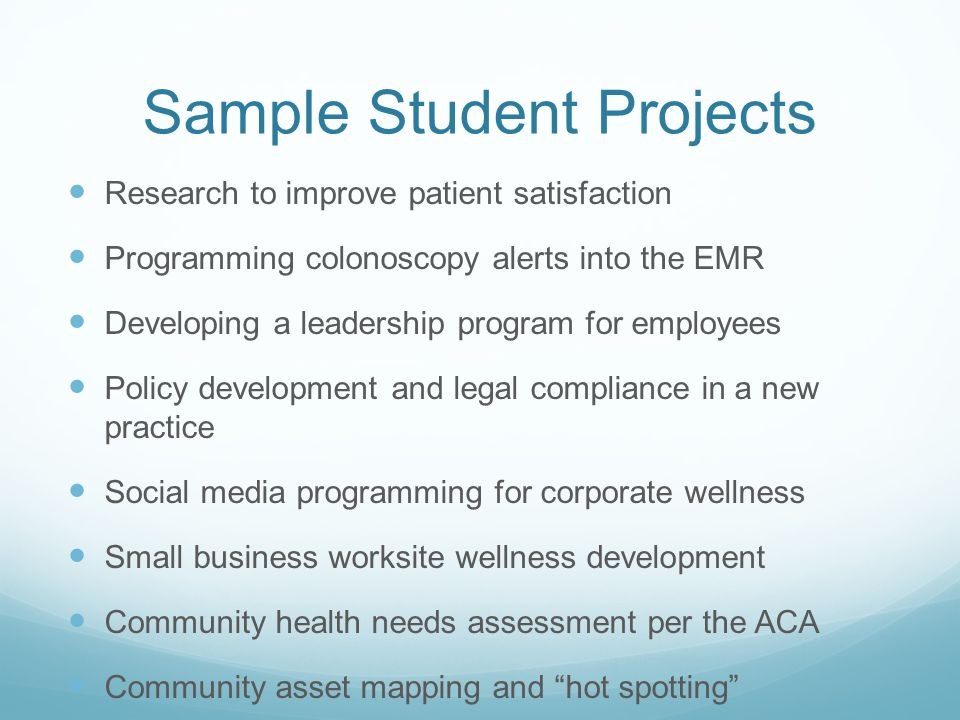 Sample Student Projects Research to improve patient satisfaction Programming colonoscopy alerts into the EMR Developing a leadership program for employees Policy development and legal compliance in a new practice Social media programming for corporate wellness Small business worksite wellness development Community health needs assessment per the ACA Community asset mapping and hot spotting