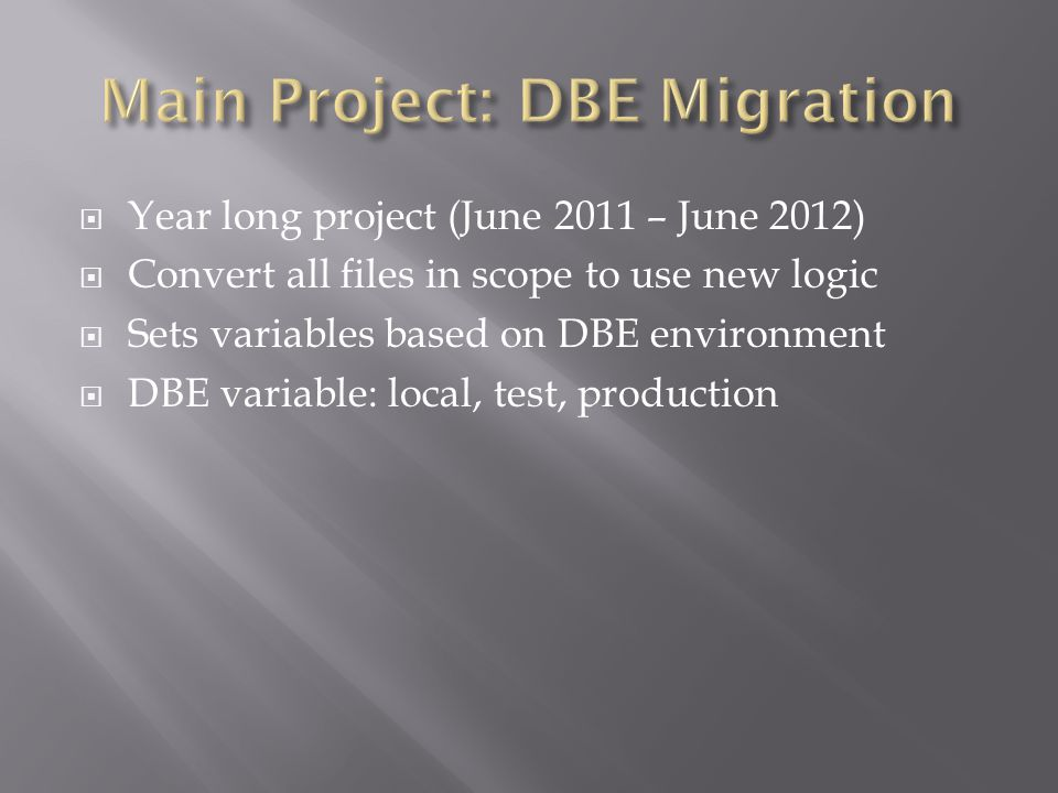  Year long project (June 2011 – June 2012)  Convert all files in scope to use new logic  Sets variables based on DBE environment  DBE variable: lo