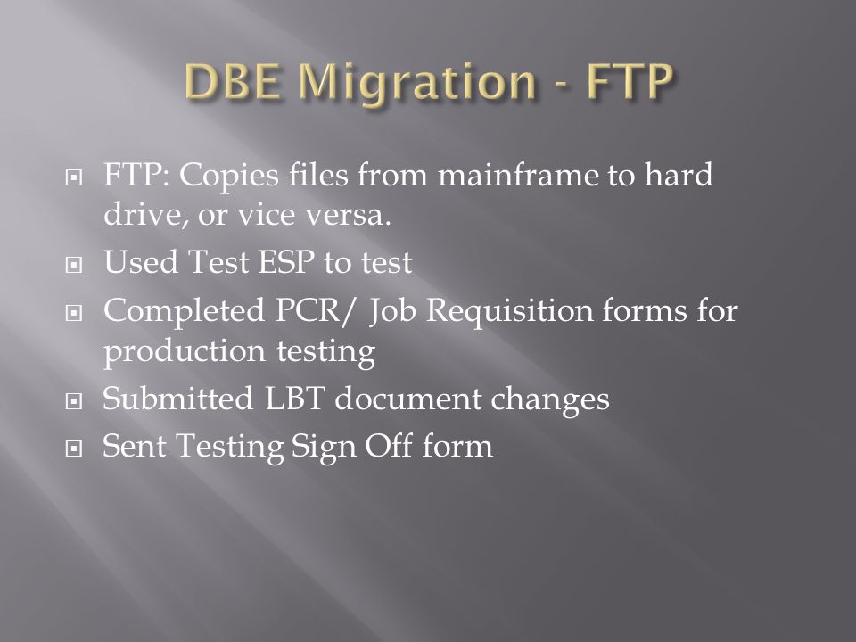  FTP: Copies files from mainframe to hard drive, or vice versa.  Used Test ESP to test  Completed PCR/ Job Requisition forms for production testing