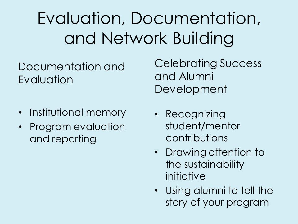 Evaluation, Documentation, and Network Building Documentation and Evaluation Celebrating Success and Alumni Development Recognizing student/mentor contributions Drawing attention to the sustainability initiative Using alumni to tell the story of your program Institutional memory Program evaluation and reporting