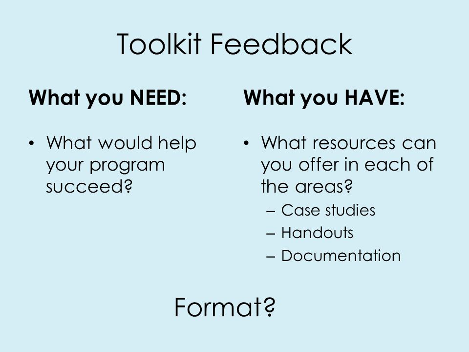 Toolkit Feedback What you NEED: What would help your program succeed.