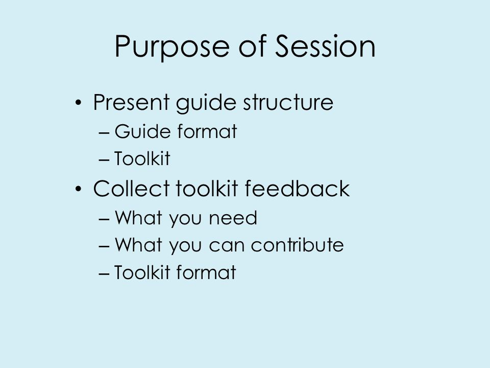 Purpose of Session Present guide structure – Guide format – Toolkit Collect toolkit feedback – What you need – What you can contribute – Toolkit format