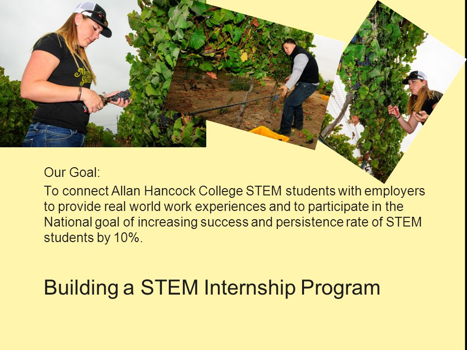 Our Goal: To connect Allan Hancock College STEM students with employers to provide real world work experiences and to participate in the National goal of increasing success and persistence rate of STEM students by 10%.