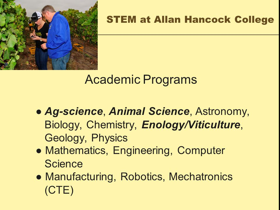 STEM at Allan Hancock College Academic Programs ● Ag-science, Animal Science, Astronomy, Biology, Chemistry, Enology/Viticulture, Geology, Physics ● Mathematics, Engineering, Computer Science ● Manufacturing, Robotics, Mechatronics (CTE)