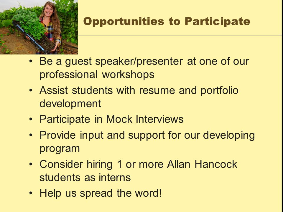 Opportunities to Participate Be a guest speaker/presenter at one of our professional workshops Assist students with resume and portfolio development Participate in Mock Interviews Provide input and support for our developing program Consider hiring 1 or more Allan Hancock students as interns Help us spread the word!