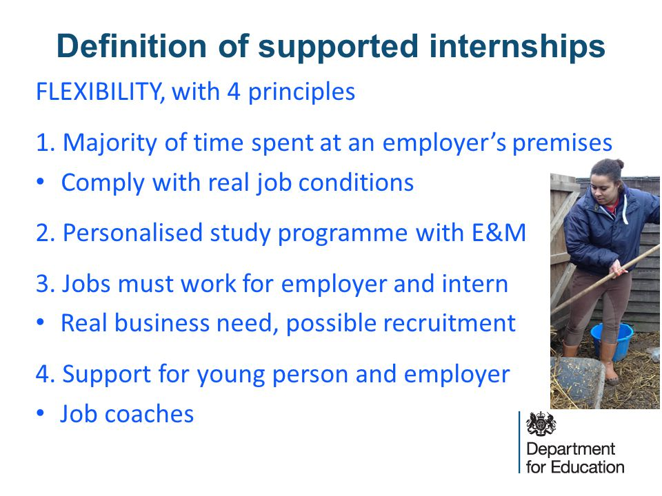 Definition of supported internships FLEXIBILITY, with 4 principles 1. Majority of time spent at an employer's premises Comply with real job conditions