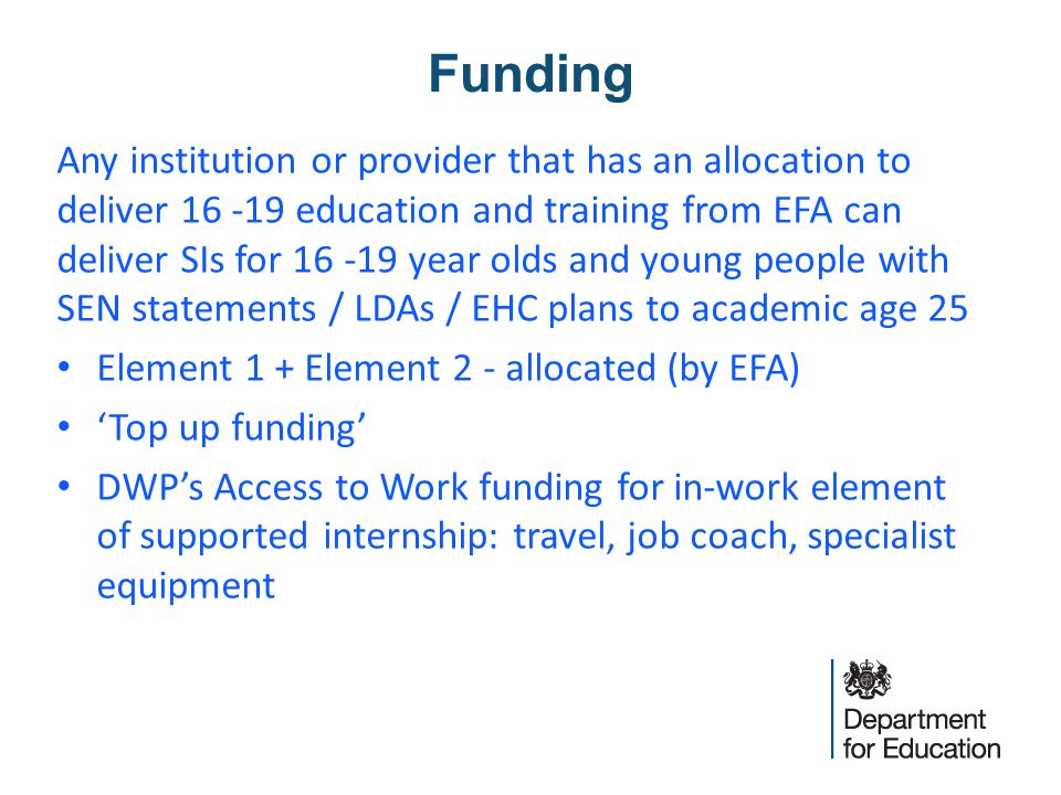 Funding Any institution or provider that has an allocation to deliver 16 -19 education and training from EFA can deliver SIs for 16 -19 year olds and