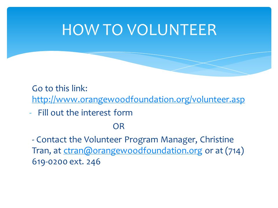 HOW TO VOLUNTEER Go to this link: http://www.orangewoodfoundation.org/volunteer.asp http://www.orangewoodfoundation.org/volunteer.asp -Fill out the interest form OR - Contact the Volunteer Program Manager, Christine Tran, at ctran@orangewoodfoundation.org or at (714) 619-0200 ext.