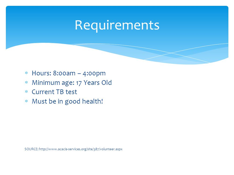 Requirements  Hours: 8:00am – 4:00pm  Minimum age: 17 Years Old  Current TB test  Must be in good health.