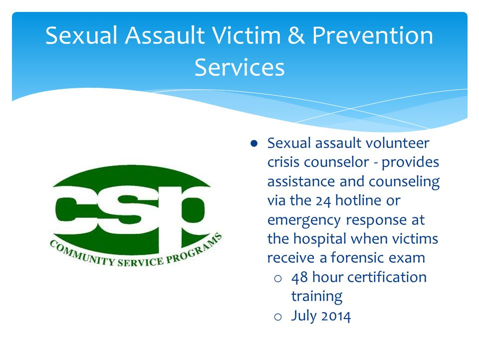Sexual Assault Victim & Prevention Services ● Sexual assault volunteer crisis counselor - provides assistance and counseling via the 24 hotline or emergency response at the hospital when victims receive a forensic exam o 48 hour certification training o July 2014