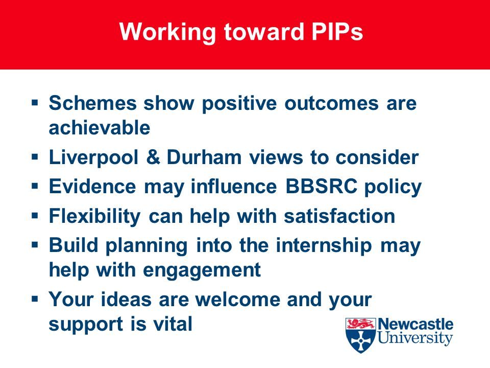 Working toward PIPs  Schemes show positive outcomes are achievable  Liverpool & Durham views to consider  Evidence may influence BBSRC policy  Flexibility can help with satisfaction  Build planning into the internship may help with engagement  Your ideas are welcome and your support is vital