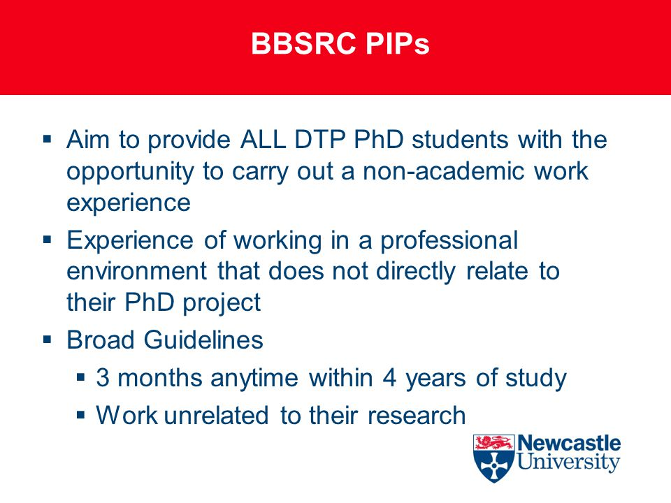 BBSRC PIPs  Aim to provide ALL DTP PhD students with the opportunity to carry out a non-academic work experience  Experience of working in a professional environment that does not directly relate to their PhD project  Broad Guidelines  3 months anytime within 4 years of study  Work unrelated to their research