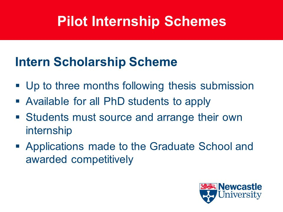 Pilot Internship Schemes Intern Scholarship Scheme  Up to three months following thesis submission  Available for all PhD students to apply  Students must source and arrange their own internship  Applications made to the Graduate School and awarded competitively