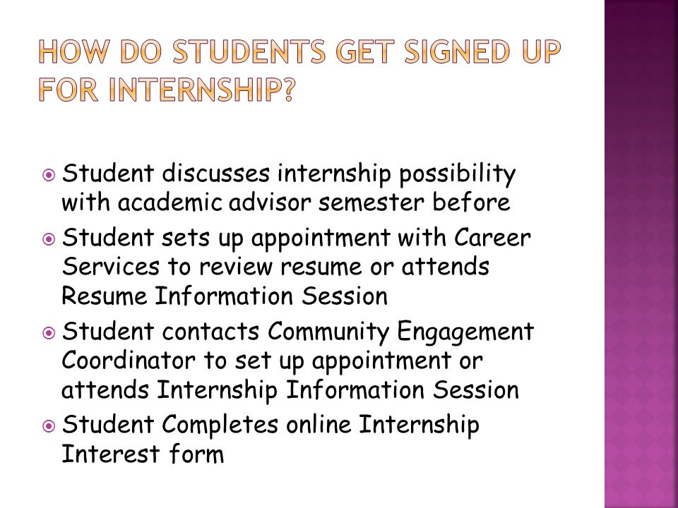  Student discusses internship possibility with academic advisor semester before  Student sets up appointment with Career Services to review resume or attends Resume Information Session  Student contacts Community Engagement Coordinator to set up appointment or attends Internship Information Session  Student Completes online Internship Interest form