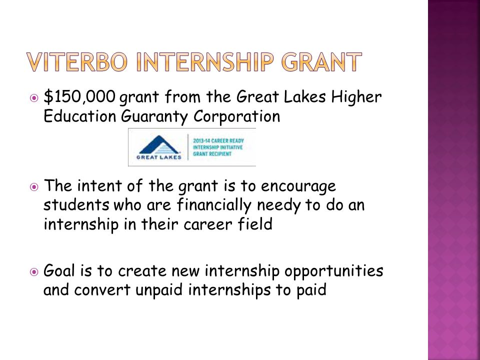  $150,000 grant from the Great Lakes Higher Education Guaranty Corporation  The intent of the grant is to encourage students who are financially needy to do an internship in their career field  Goal is to create new internship opportunities and convert unpaid internships to paid