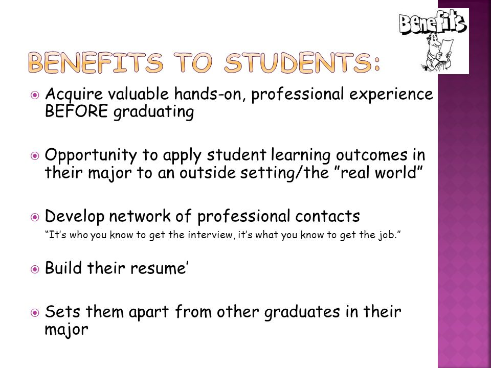  Acquire valuable hands-on, professional experience BEFORE graduating  Opportunity to apply student learning outcomes in their major to an outside setting/the real world  Develop network of professional contacts It's who you know to get the interview, it's what you know to get the job.  Build their resume'  Sets them apart from other graduates in their major
