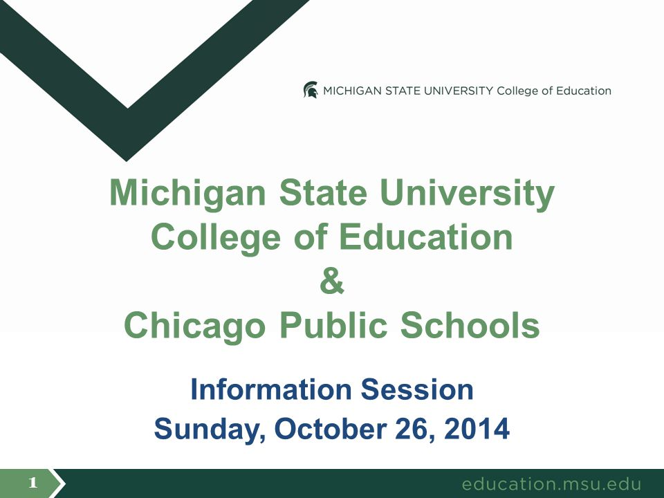 Information Session Sunday, October 26, 2014 Michigan State University College of Education & Chicago Public Schools 1