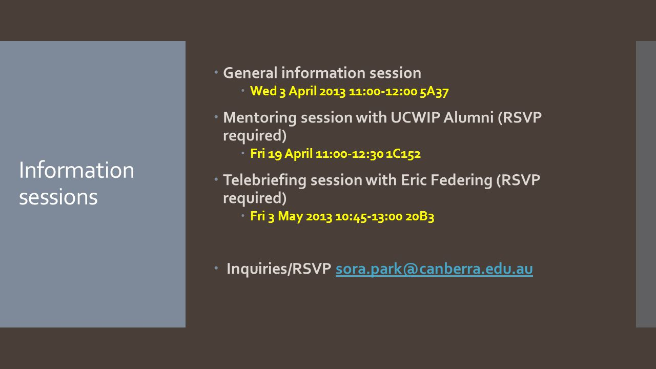 Information sessions  General information session  Wed 3 April 2013 11:00-12:00 5A37  Mentoring session with UCWIP Alumni (RSVP required)  Fri 19