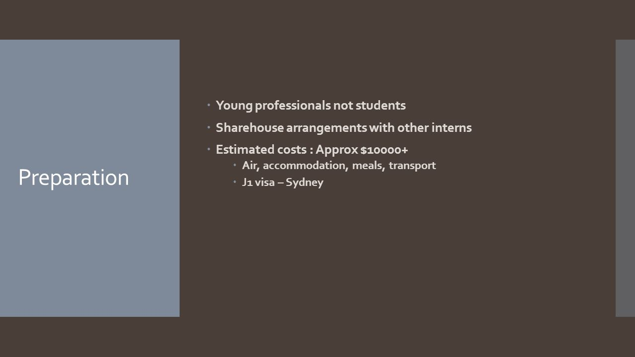 Preparation  Young professionals not students  Sharehouse arrangements with other interns  Estimated costs : Approx $10000+  Air, accommodation, m