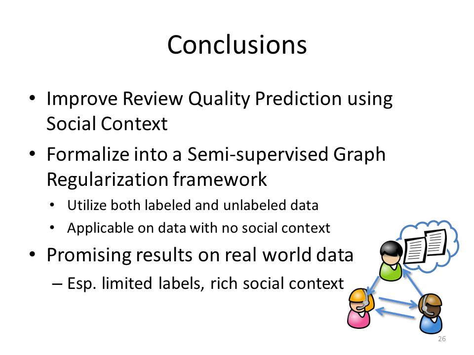 Conclusions Improve Review Quality Prediction using Social Context Formalize into a Semi-supervised Graph Regularization framework Utilize both labeled and unlabeled data Applicable on data with no social context Promising results on real world data – Esp.
