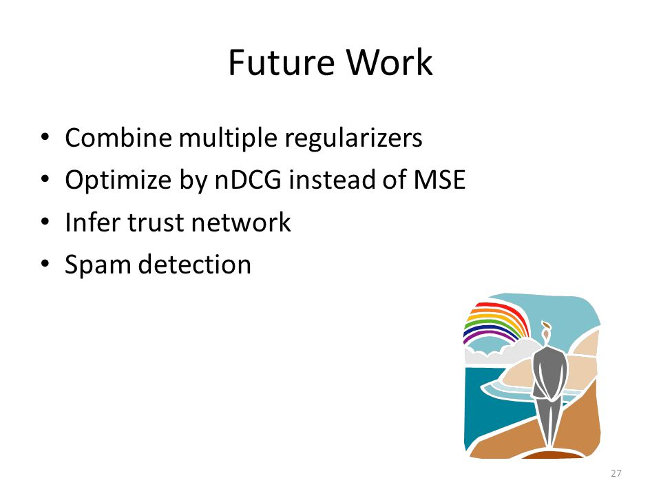 Future Work Combine multiple regularizers Optimize by nDCG instead of MSE Infer trust network Spam detection 27