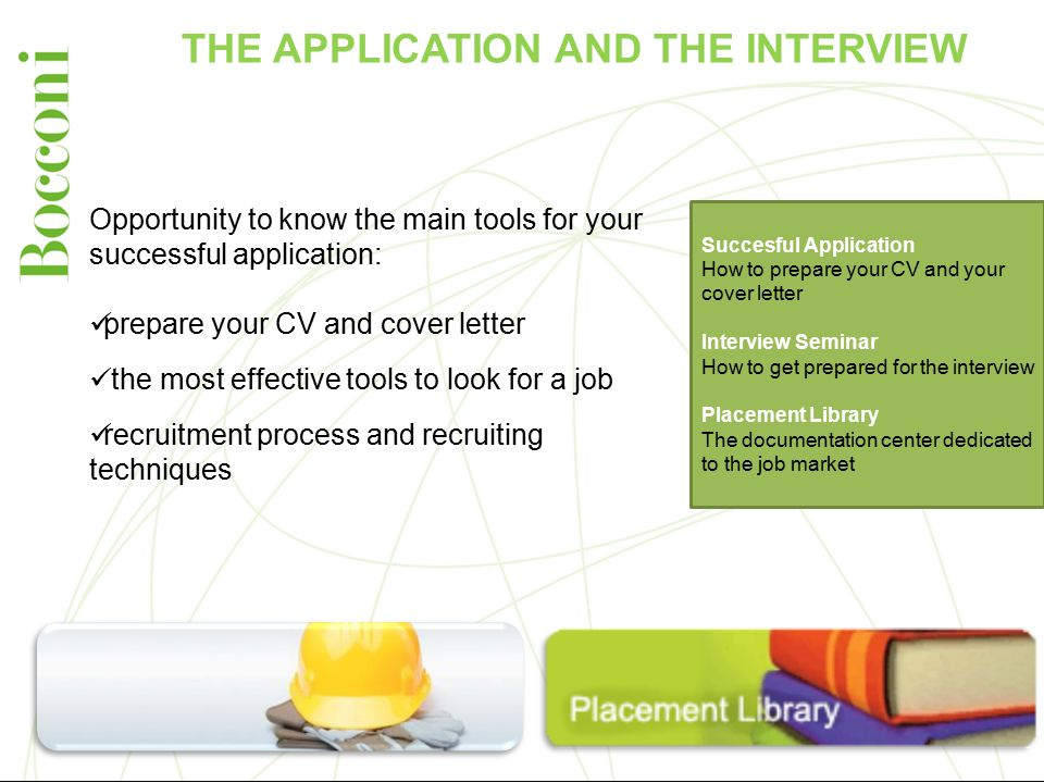 THE APPLICATION AND THE INTERVIEW Succesful Application How to prepare your CV and your cover letter Interview Seminar How to get prepared for the interview Placement Library The documentation center dedicated to the job market Opportunity to know the main tools for your successful application: prepare your CV and cover letter the most effective tools to look for a job recruitment process and recruiting techniques