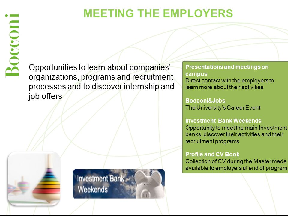 MEETING THE EMPLOYERS Presentations and meetings on campus Direct contact with the employers to learn more about their activities Bocconi&Jobs The University's Career Event Investment Bank Weekends Opportunity to meet the main Investment banks, discover their activities and their recruitment programs Profile and CV Book Collection of CV during the Master made available to employers at end of program Opportunities to learn about companies organizations, programs and recruitment processes and to discover internship and job offers