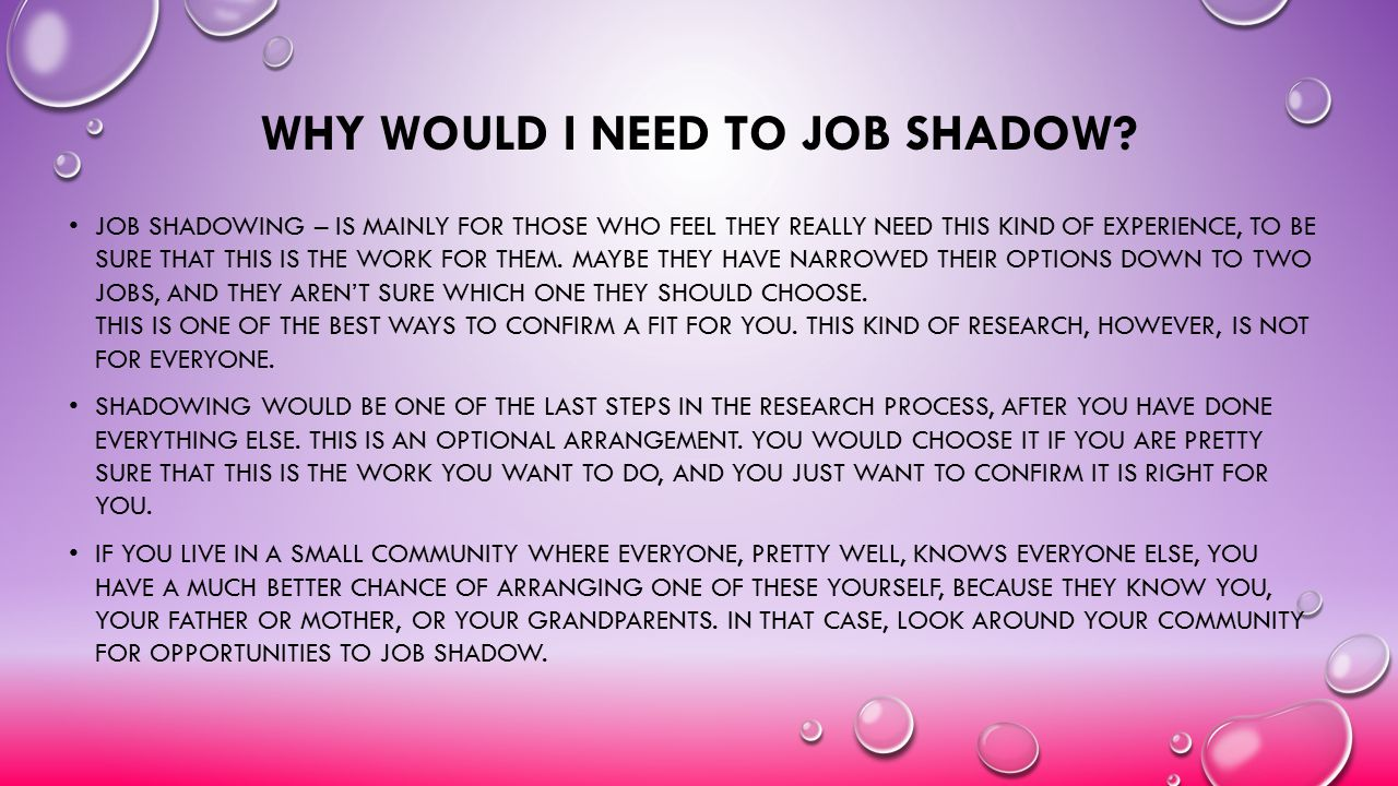 WHY WOULD I NEED TO JOB SHADOW? JOB SHADOWING – IS MAINLY FOR THOSE WHO FEEL THEY REALLY NEED THIS KIND OF EXPERIENCE, TO BE SURE THAT THIS IS THE WOR